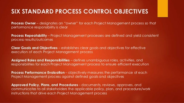 """SIX STANDARD PROCESS CONTROL OBJECTIVES  Process Owner – designates an """"owner"""" for each Project Management process so that..."""