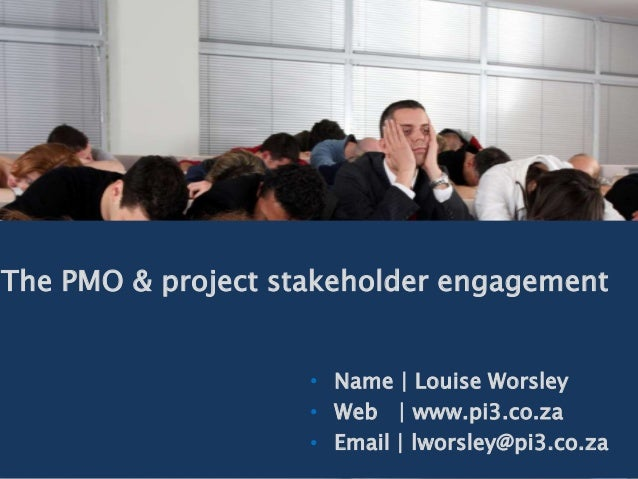 The PMO & project stakeholder engagement • Name | Louise Worsley • Web | www.pi3.co.za • Email | lworsley@pi3.co.za