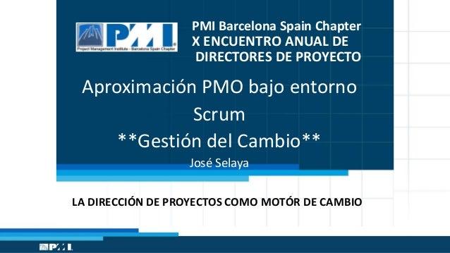 PMI Barcelona Spain Chapter  X ENCUENTRO ANUAL DE DIRECTORES DE PROYECTO  Aproximación PMO bajo entorno Scrum **Gestión de...
