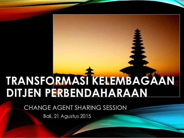 TRANSFORMASI KELEMBAGAAN DITJEN PERBENDAHARAAN CHANGE AGENT SHARING SESSION Bali, 21 Agustus 2015