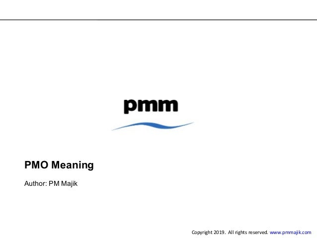 PMO Meaning Author: PM Majik Copyright 2019. All rights reserved. www.pmmajik.com