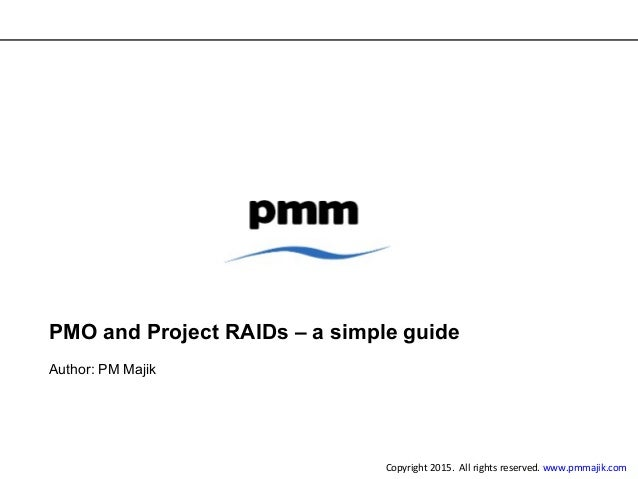 PMO and Project RAIDs – a simple guide Author: PM Majik Copyright 2015. All rights reserved. www.pmmajik.com