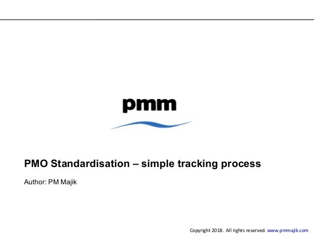 PMO Standardisation – simple tracking process Author: PM Majik Copyright 2018. All rights reserved. www.pmmajik.com