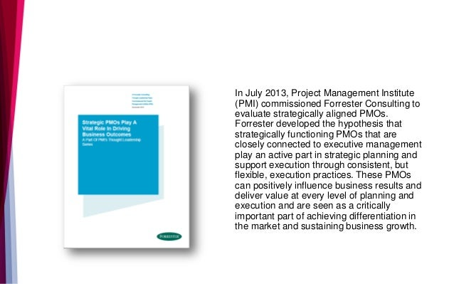 In July 2013, Project Management Institute (PMI) commissioned Forrester Consulting to evaluate strategically aligned PMOs....