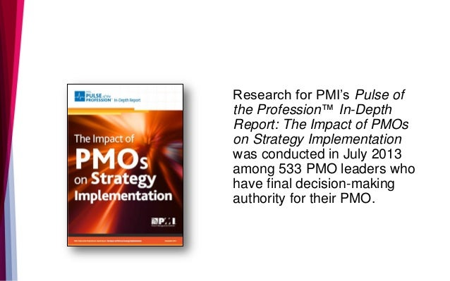 Research for PMI's Pulse of the Profession™ In-Depth Report: The Impact of PMOs on Strategy Implementation was conducted i...