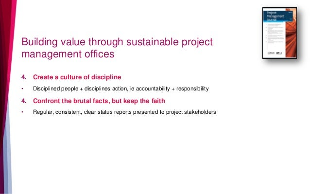 Building value through sustainable project management offices 4. Create a culture of discipline • Disciplined people + dis...