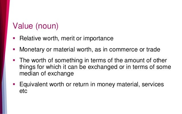 Value (noun)  Relative worth, merit or importance  Monetary or material worth, as in commerce or trade  The worth of so...