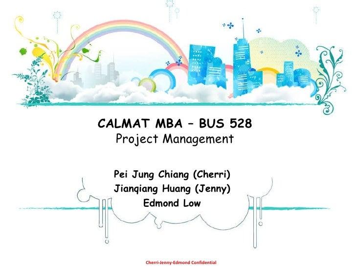Pei Jung Chiang (Cherri) Jianqiang Huang (Jenny) Edmond Low CALMAT MBA – BUS 528 Project Management Cherri-Jenny-Edmond Co...