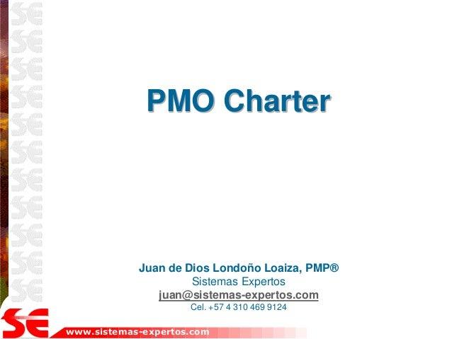 www.sistemas-expertos.com PMO Charter Juan de Dios Londoño Loaiza, PMP® Sistemas Expertos juan@sistemas-expertos.com Cel. ...