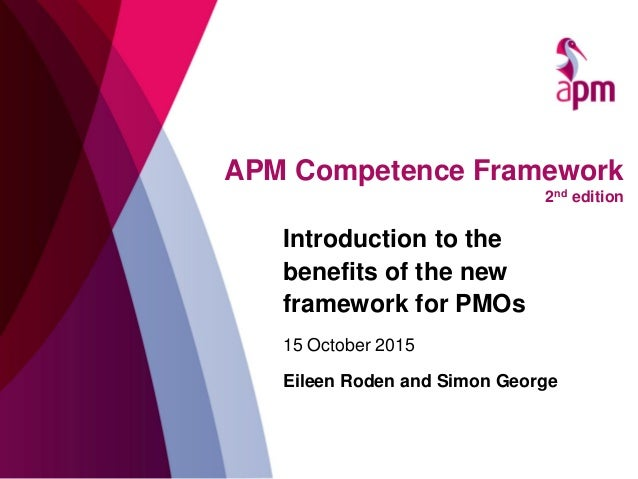 APM Competence Framework 2nd edition Introduction to the benefits of the new framework for PMOs 15 October 2015 Eileen Rod...