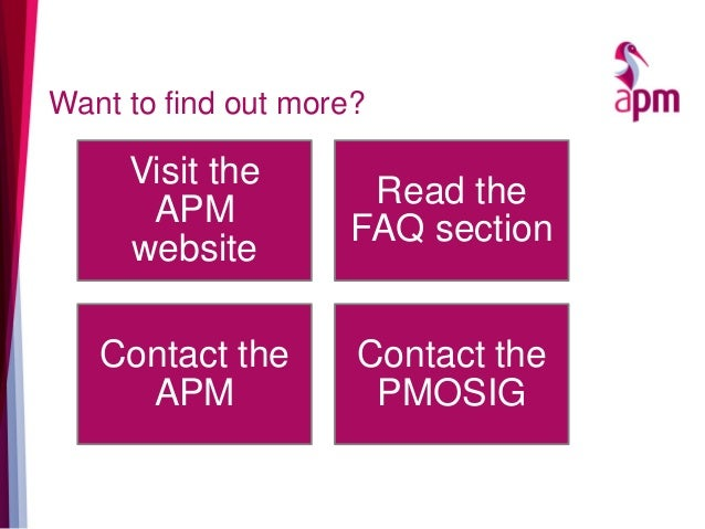Want to find out more? Visit the APM website Read the FAQ section Contact the APM Contact the PMOSIG