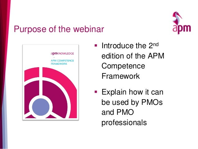 Purpose of the webinar  Introduce the 2nd edition of the APM Competence Framework  Explain how it can be used by PMOs an...