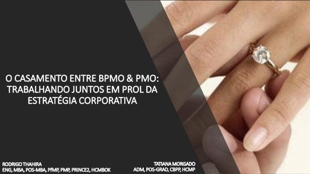 RODRIGO THAHIRA ENG, MBA, POS-MBA, PfMP, PMP, PRINCE2, HCMBOK O CASAMENTO ENTRE BPMO & PMO: TRABALHANDO JUNTOS EM PROL DA ...