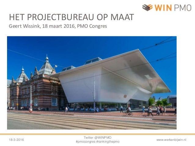 18-3-2016 Twitter @WINPMO #pmocongres #rankingthepmo www.werkenbijwin.nl HET PROJECTBUREAU OP MAAT Geert Wissink, 18 maart...