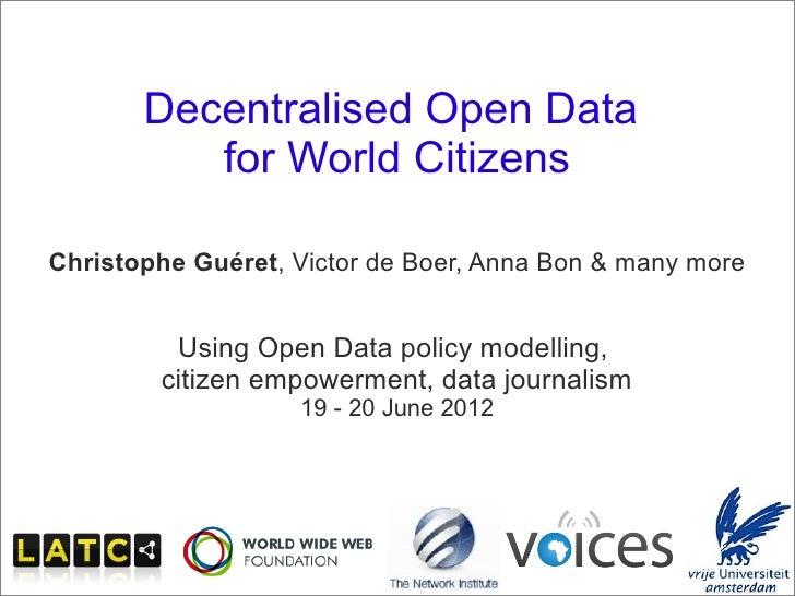 Decentralised Open Data                      for World Citizens     Christophe Guéret, Victor de Boer, Anna Bon & many mor...