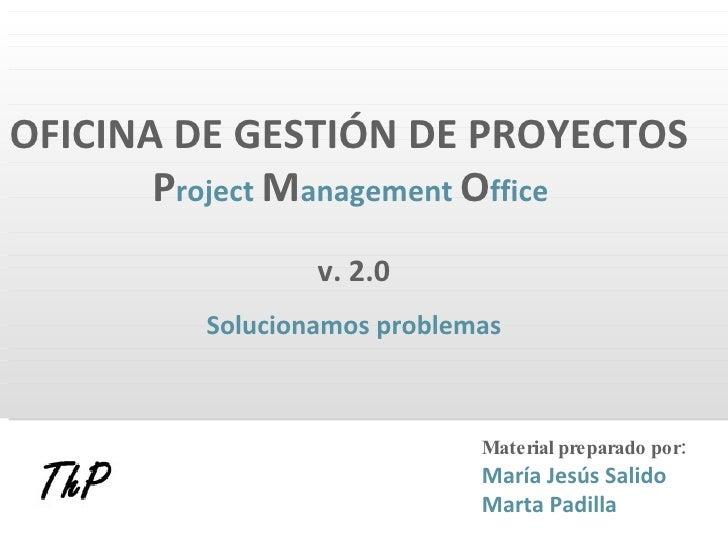 OFICINA DE GESTIÓN DE PROYECTOS   P roject   M anagement   O ffice   v. 2.0 Solucionamos problemas Material preparado por:...