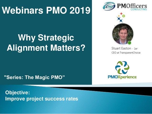 "Why Strategic Alignment Matters? Webinars PMO 2019 ""Series: The Magic PMO"" Objective: Improve project success rates"