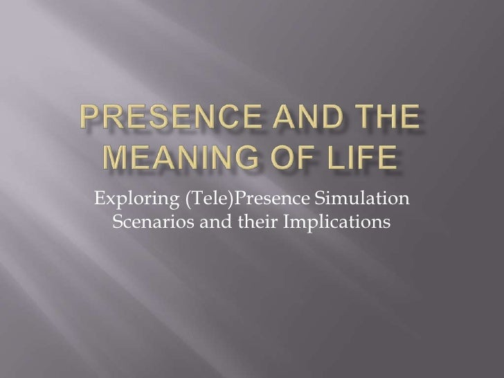 Presence and the Meaning of Life<br />Exploring (Tele)Presence Simulation Scenarios and their Implications<br />