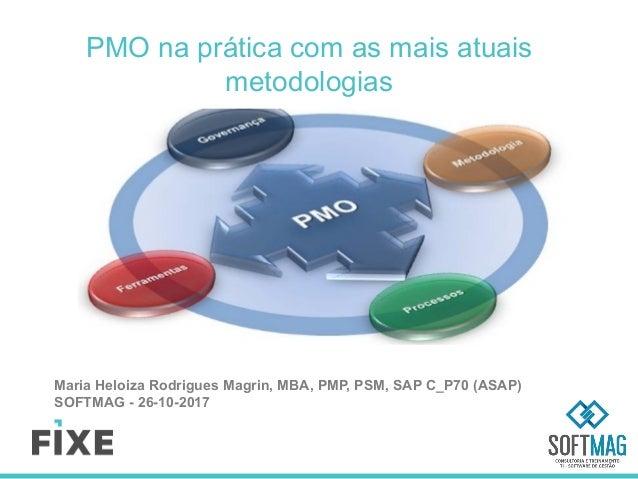 PMO na prática com as mais atuais metodologias Maria Heloiza Rodrigues Magrin, MBA, PMP, PSM, SAP C_P70 (ASAP) SOFTMAG - 2...