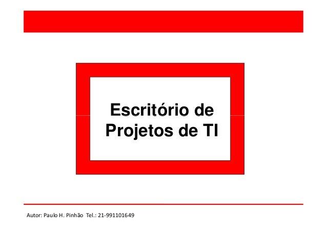 Escritório de Projetos de TI  Autor: Paulo H. Pinhão Tel.: 21-991101649
