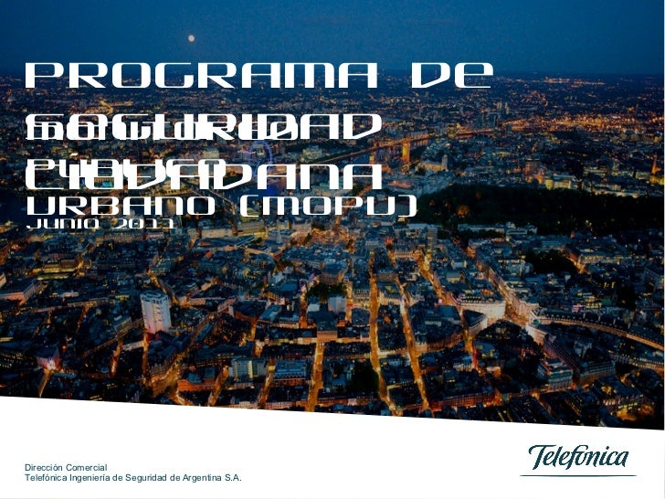 Programa de Seguridad Ciudadana Junio 2011 Monitoreo Público Urbano (MOPU) Dirección Comercial Telefónica Ingeniería de Se...
