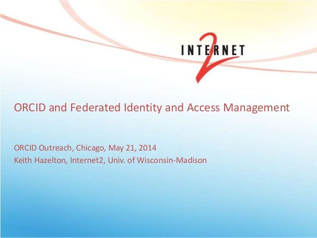 ORCID and Federated Identity and Access Management ORCID Outreach, Chicago, May 21, 2014 Keith Hazelton, Internet2, Univ. ...