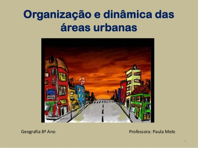 Organização e dinâmica das       áreas urbanasGeografia 8º Ano   Professora: Paula Melo                                   ...