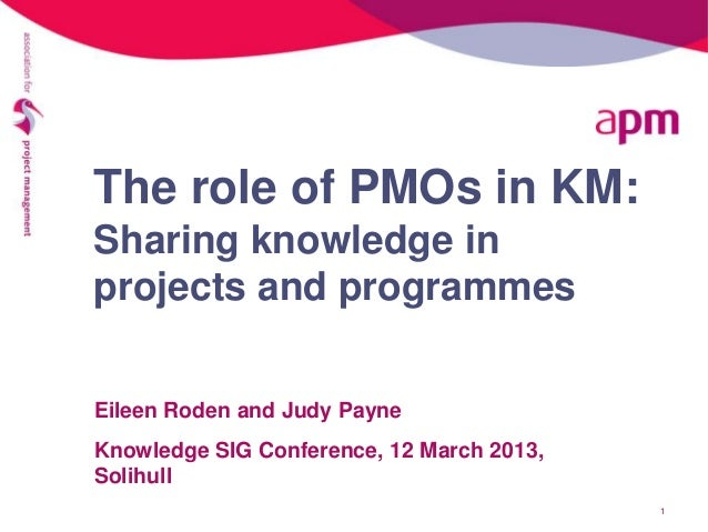 The role of PMOs in KM:Sharing knowledge inprojects and programmesEileen Roden and Judy PayneKnowledge SIG Conference, 12 ...