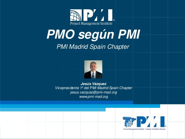 PMO según PMI PMI Madrid Spain Chapter  Jesús Vázquez Vicepresidente 1º del PMI Madrid Spain Chapter jesus.vazquez@pmi-mad...