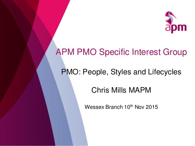 APM PMO Specific Interest Group PMO: People, Styles and Lifecycles Chris Mills MAPM Wessex Branch 10th Nov 2015