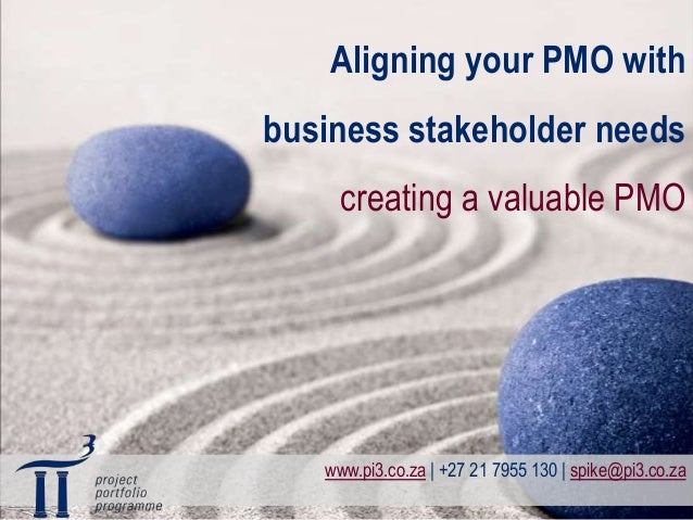 Aligning your PMO withbusiness stakeholder needs     creating a valuable PMO   www.pi3.co.za | +27 21 7955 130 | spike@pi3...