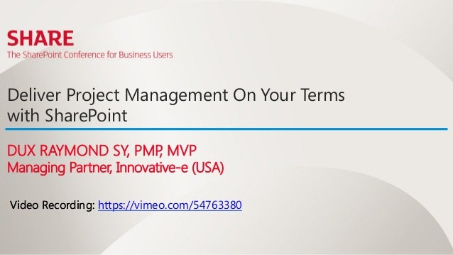 Deliver Project Management On Your Termswith SharePointDUX RAYMOND SY, PMP MVP                   ,Managing Partner, Innova...