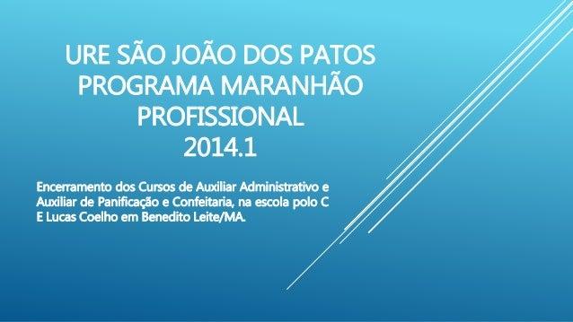 URE SÃO JOÃO DOS PATOS  PROGRAMA MARANHÃO  PROFISSIONAL  2014.1  Encerramento dos Cursos de Auxiliar Administrativo e  Aux...