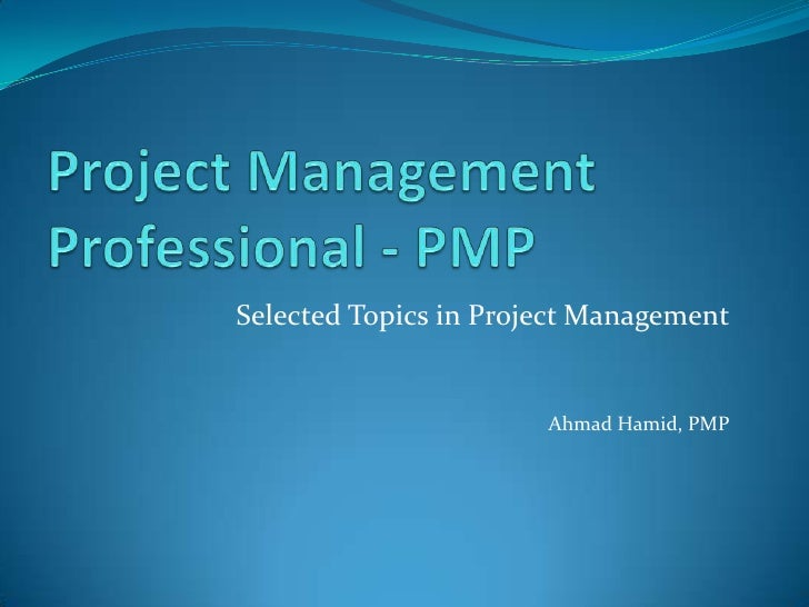 Project Management Professional - PMP<br /> Selected Topics in Project Management<br />Ahmad Hamid, PMP<br />