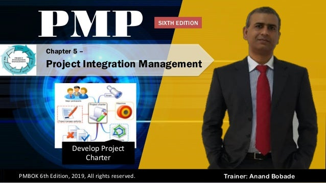Trainer: Anand BobadePMBOK 6th Edition, 2019, All rights reserved. Develop Project Charter Chapter 5 – Project Integration...
