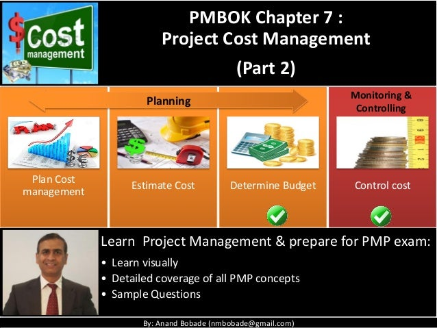 By: Anand Bobade (nmbobade@gmail.com) Plan Cost management Estimate Cost Determine Budget Control cost PMBOK Chapter 7 : P...