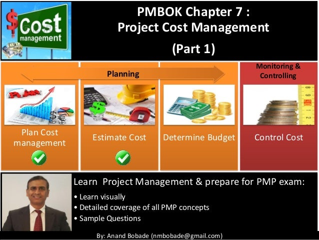 By: Anand Bobade (nmbobade@gmail.com) Plan Cost management Estimate Cost Determine Budget Control Cost Monitoring & Contro...