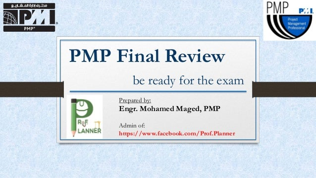PMP Final Review be ready for the exam Prepared by: Engr. Mohamed Maged, PMP Admin of: https://www.facebook.com/Prof.Plann...