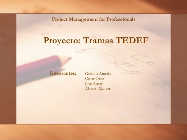Project Management for Professionals  Proyecto: Tramas TEDEF  Integrantes:  Guisella Angulo Omar Ortiz Jose Ascoy Alvaro A...