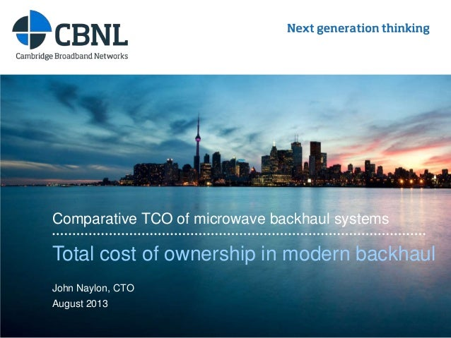 www.cbnl.com Total cost of ownership in modern backhaul Comparative TCO of microwave backhaul systems John Naylon, CTO Aug...