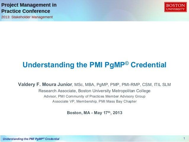 1Understanding the PMI PgMP© CredentialValdery F. Moura Junior, MSc, MBA, PgMP, PMP, PMI-RMP, CSM, ITIL SLMResearch Associ...