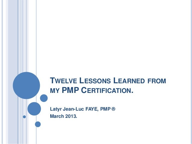 TWELVE LESSONS LEARNED FROM MY PMP CERTIFICATION. Latyr Jean-Luc FAYE, PMP ® March 2013.