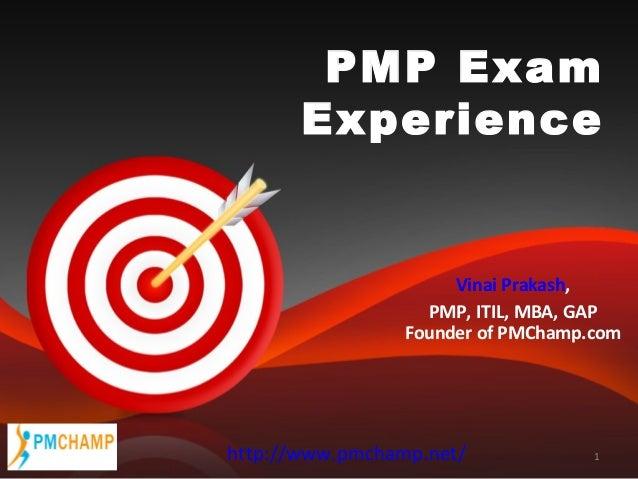 PMP Exam Experience  Vinai Prakash, PMP, ITIL, MBA, GAP Founder of PMChamp.com  http://www.pmchamp.net/  1