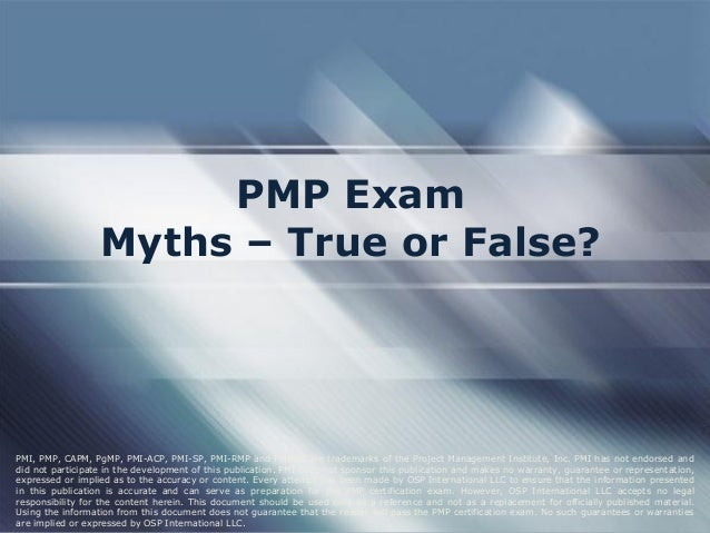 PMP Exam  Myths – True or False?  PMI, PMP, CAPM, PgMP, PMI-ACP, PMI-SP, PMI-RMP and PMBOK are trademarks of the Project M...