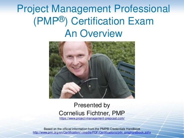 Project Management Professional (PMP®) Certification Exam An Overview  Presented by Cornelius Fichtner, PMP https://www.pr...