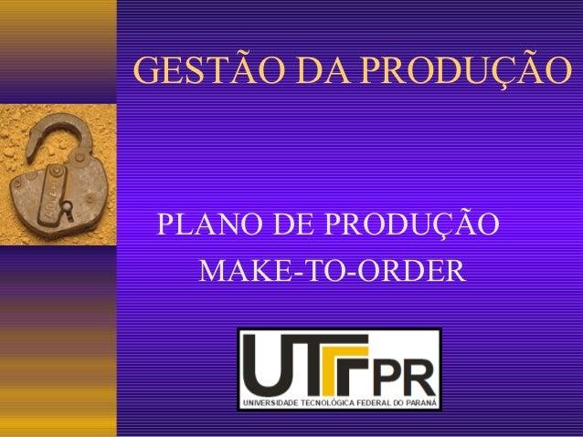 GESTÃO DA PRODUÇÃO  PLANO DE PRODUÇÃO  MAKE-TO-ORDER