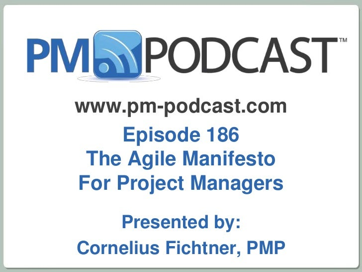 www.pm-podcast.com    Episode 186 The Agile ManifestoFor Project Managers    Presented by:Cornelius Fichtner, PMP