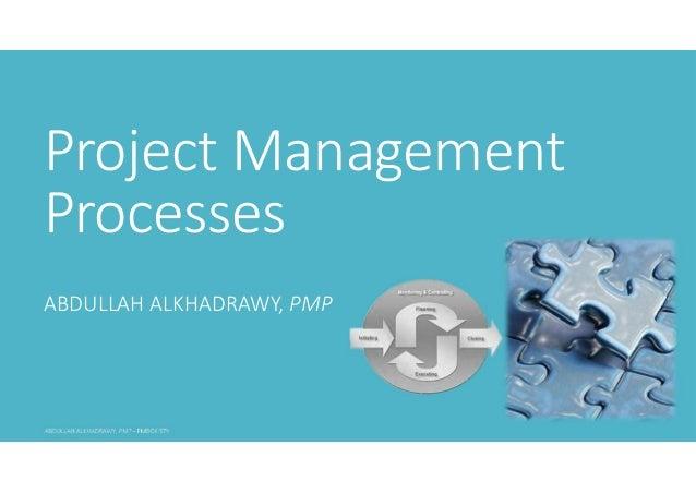 Project Management Processes ABDULLAH ALKHADRAWY, PMP
