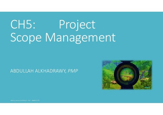 CH5: Project Scope Management ABDULLAH ALKHADRAWY, PMP