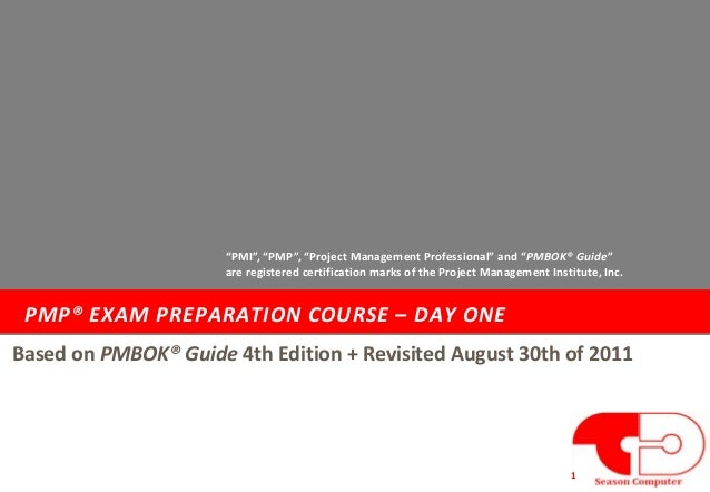 """PMP® EXAM PREPARATION COURSE – DAY ONE 1 Based on PMBOK® Guide 4th Edition + Revisited August 30th of 2011 """"PMI"""", """"PMP"""", """"..."""